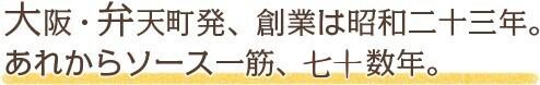 大阪・弁天町発、創業は昭和二十三年。あれからソース一筋、六十年。